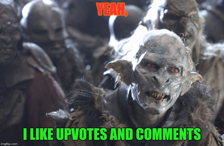 orc yeah | YEAH, I LIKE UPVOTES AND COMMENTS | image tagged in orc yeah | made w/ Imgflip meme maker