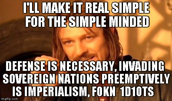 One Does Not Simply Meme | I'LL MAKE IT REAL SIMPLE FOR THE SIMPLE MINDED DEFENSE IS NECESSARY, INVADING SOVEREIGN NATIONS PREEMPTIVELY IS IMPERIALISM, F0KN  1D10TS | image tagged in memes,one does not simply | made w/ Imgflip meme maker