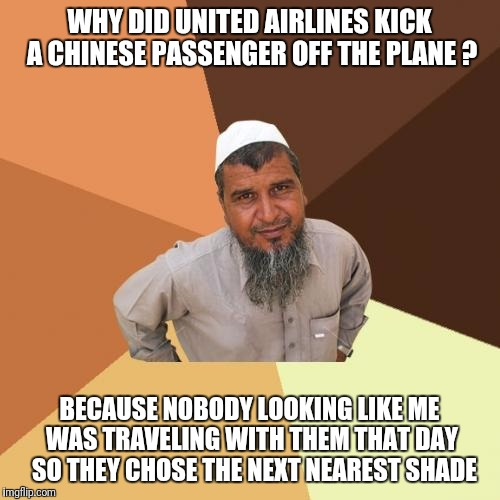 Ordinary Muslim Man Meme | WHY DID UNITED AIRLINES KICK A CHINESE PASSENGER OFF THE PLANE ? BECAUSE NOBODY LOOKING LIKE ME WAS TRAVELING WITH THEM THAT DAY  SO THEY CH | image tagged in memes,ordinary muslim man | made w/ Imgflip meme maker