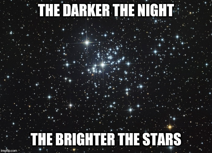 The Darker The Night, The Brighter The Stars | THE DARKER THE NIGHT THE BRIGHTER THE STARS | image tagged in darkness,night,brighter,stars,darkside,occult | made w/ Imgflip meme maker