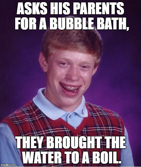 Bad Luck Brian Meme | ASKS HIS PARENTS FOR A BUBBLE BATH, THEY BROUGHT THE WATER TO A BOIL. | image tagged in memes,bad luck brian | made w/ Imgflip meme maker