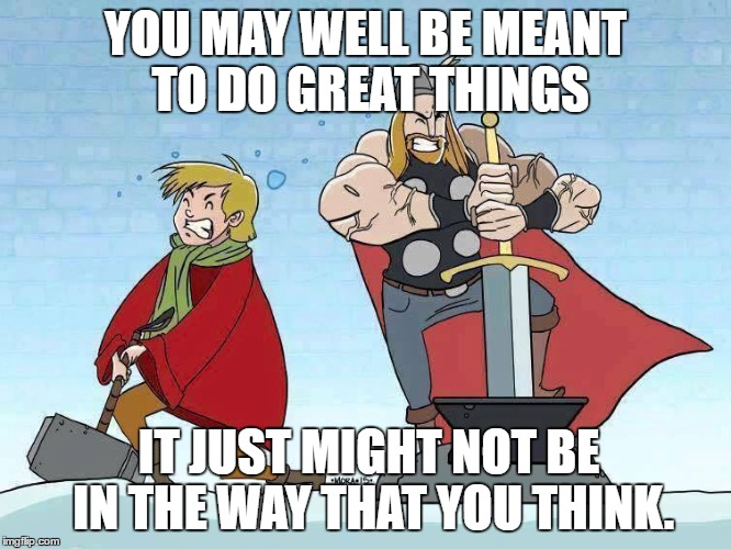 YOU MAY WELL BE MEANT TO DO GREAT THINGS; IT JUST MIGHT NOT BE IN THE WAY THAT YOU THINK. | image tagged in thor,arthur,mjolnir,excalibur | made w/ Imgflip meme maker