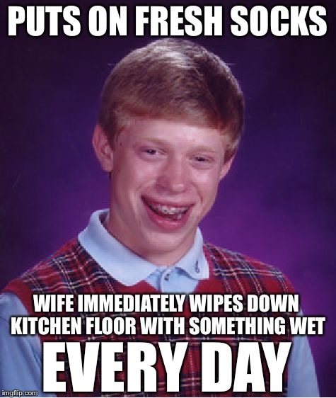 Bad Luck Brian Meme | PUTS ON FRESH SOCKS WIFE IMMEDIATELY WIPES DOWN KITCHEN FLOOR WITH SOMETHING WET EVERY DAY | image tagged in memes,bad luck brian | made w/ Imgflip meme maker