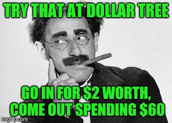 TRY THAT AT DOLLAR TREE GO IN FOR $2 WORTH, COME OUT SPENDING $60 | made w/ Imgflip meme maker