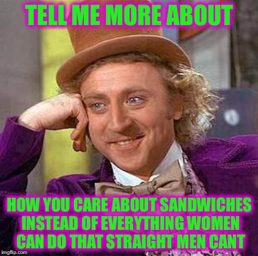 Creepy Condescending Wonka Meme | TELL ME MORE ABOUT HOW YOU CARE ABOUT SANDWICHES INSTEAD OF EVERYTHING WOMEN CAN DO THAT STRAIGHT MEN CANT | image tagged in memes,creepy condescending wonka | made w/ Imgflip meme maker