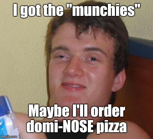 "10 Guy Meme | I got the ""munchies"" Maybe I'll order domi-NOSE pizza 