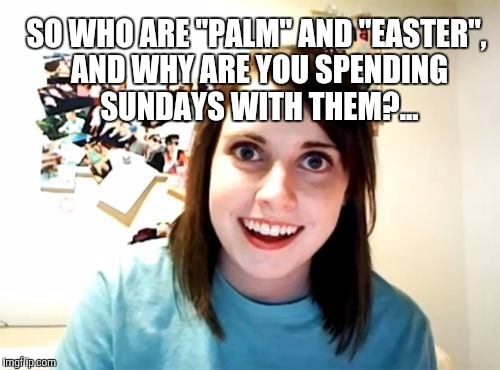 "Overly Attached Girlfriend Meme | SO WHO ARE ""PALM"" AND ""EASTER"", AND WHY ARE YOU SPENDING SUNDAYS WITH THEM?... 