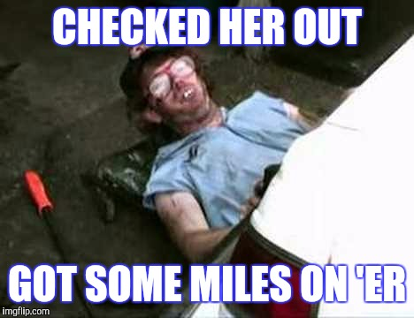 CHECKED HER OUT GOT SOME MILES ON 'ER | made w/ Imgflip meme maker