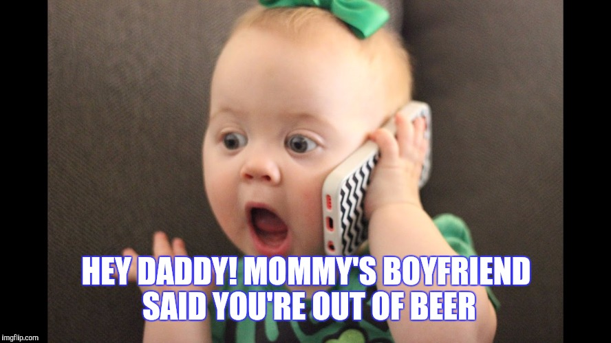 HEY DADDY! MOMMY'S BOYFRIEND SAID YOU'RE OUT OF BEER | made w/ Imgflip meme maker