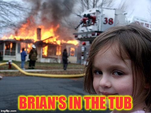 Disaster Girl Meme | BRIAN'S IN THE TUB | image tagged in memes,disaster girl | made w/ Imgflip meme maker