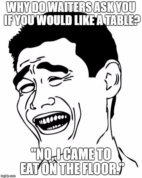 "Yao Ming Meme | WHY DO WAITERS ASK YOU IF YOU WOULD LIKE A TABLE? ""NO, I CAME TO EAT ON THE FLOOR."" 