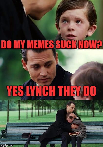 Maybe it's the submission time but every meme I post is flopping miserably. #aggravating  | DO MY MEMES SUCK NOW? YES LYNCH THEY DO | image tagged in memes,finding neverland | made w/ Imgflip meme maker