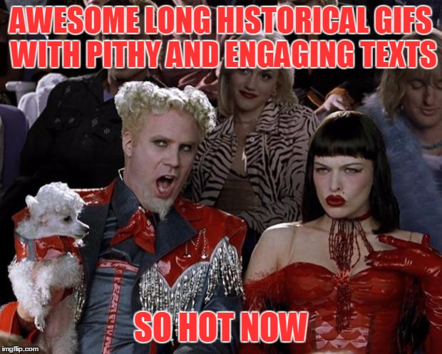 Mugatu So Hot Right Now Meme | AWESOME LONG HISTORICAL GIFS WITH PITHY AND ENGAGING TEXTS SO HOT NOW | image tagged in memes,mugatu so hot right now | made w/ Imgflip meme maker
