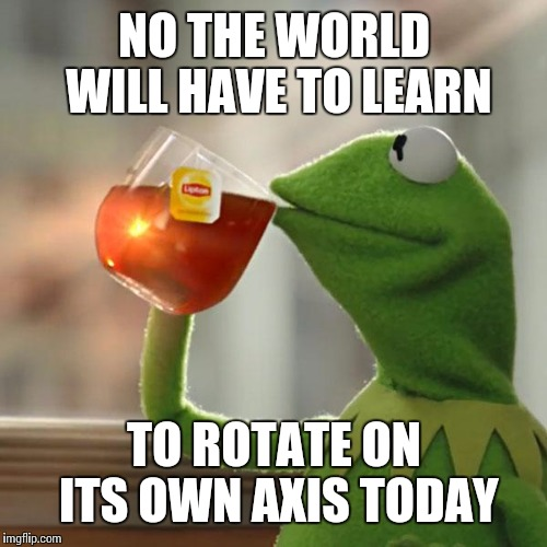 But Thats None Of My Business Meme | NO THE WORLD WILL HAVE TO LEARN TO ROTATE ON ITS OWN AXIS TODAY | image tagged in memes,but thats none of my business,kermit the frog | made w/ Imgflip meme maker