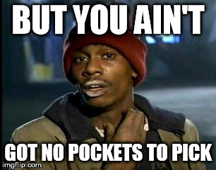 Y'all Got Any More Of That Meme | BUT YOU AIN'T GOT NO POCKETS TO PICK | image tagged in memes,yall got any more of | made w/ Imgflip meme maker