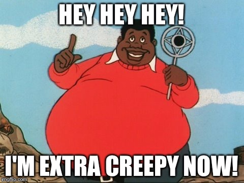 HEY HEY HEY! I'M EXTRA CREEPY NOW! | made w/ Imgflip meme maker