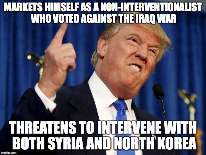 MARKETS HIMSELF AS A NON-INTERVENTIONALIST WHO VOTED AGAINST THE IRAQ WAR THREATENS TO INTERVENE WITH BOTH SYRIA AND NORTH KOREA | made w/ Imgflip meme maker