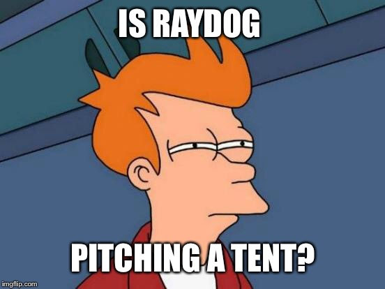 Futurama Fry Meme | IS RAYDOG PITCHING A TENT? | image tagged in memes,futurama fry | made w/ Imgflip meme maker