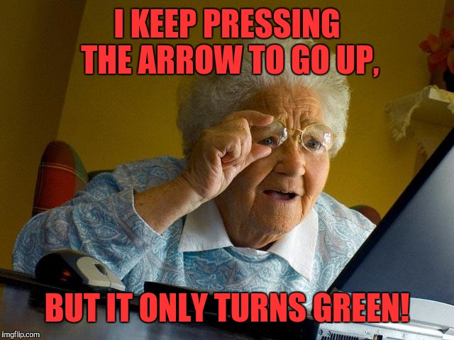 Grandma Finds The Internet Meme | I KEEP PRESSING THE ARROW TO GO UP, BUT IT ONLY TURNS GREEN! | image tagged in memes,grandma finds the internet | made w/ Imgflip meme maker