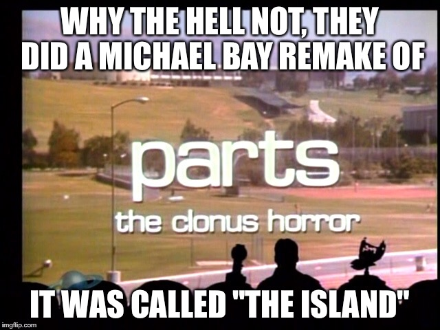 "WHY THE HELL NOT, THEY DID A MICHAEL BAY REMAKE OF IT WAS CALLED ""THE ISLAND"" 