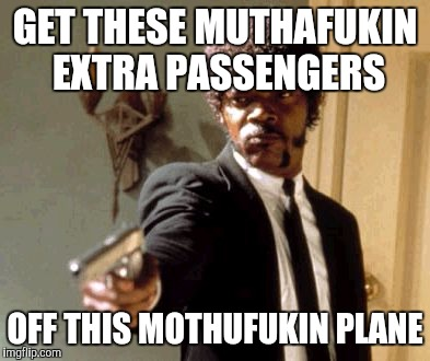 Say That Again I Dare You Meme | GET THESE MUTHAFUKIN EXTRA PASSENGERS OFF THIS MOTHUFUKIN PLANE | image tagged in memes,say that again i dare you | made w/ Imgflip meme maker