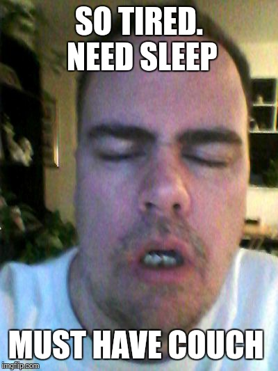 tired | SO TIRED.  NEED SLEEP MUST HAVE COUCH | image tagged in tired | made w/ Imgflip meme maker
