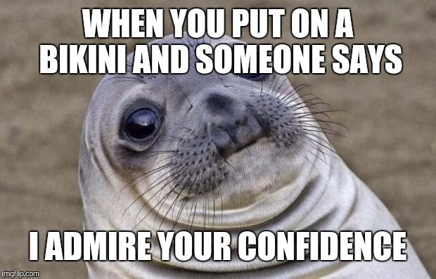 The face you make | WHEN YOU PUT ON A BIKINI AND SOMEONE SAYS I ADMIRE YOUR CONFIDENCE | image tagged in memes,awkward moment sealion | made w/ Imgflip meme maker