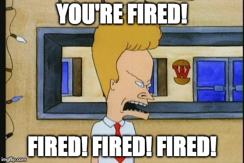 Boss Beavis | YOU'RE FIRED! FIRED! FIRED! FIRED! | image tagged in beavis | made w/ Imgflip meme maker