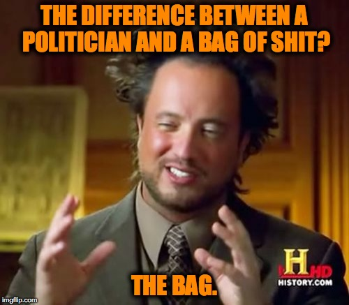 Ancient Aliens Meme | THE DIFFERENCE BETWEEN A POLITICIAN AND A BAG OF SHIT? THE BAG. | image tagged in memes,ancient aliens | made w/ Imgflip meme maker