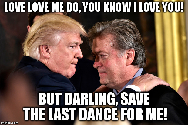 Trump and Bannon share words of mutual admiration | LOVE LOVE ME DO, YOU KNOW I LOVE YOU! BUT DARLING, SAVE THE LAST DANCE FOR ME! | image tagged in trump,bannon,politics,humor | made w/ Imgflip meme maker