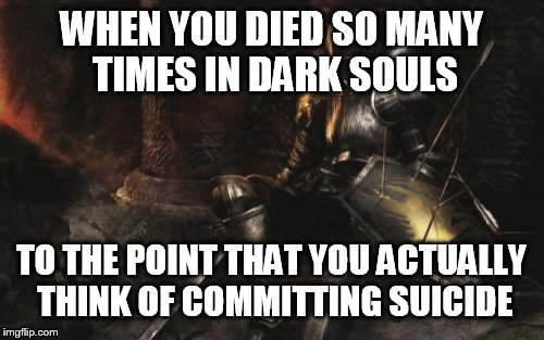 Me everytime I played Dark Souls | WHEN YOU DIED SO MANY TIMES IN DARK SOULS TO THE POINT THAT YOU ACTUALLY THINK OF COMMITTING SUICIDE | image tagged in memes,downcast dark souls | made w/ Imgflip meme maker