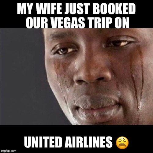 United Airlines  | MY WIFE JUST BOOKED OUR VEGAS TRIP ON UNITED AIRLINES  | image tagged in las vegas,vegas,united airlines,vacation,wife,crying | made w/ Imgflip meme maker