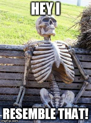 Waiting Skeleton Meme | HEY I RESEMBLE THAT! | image tagged in memes,waiting skeleton | made w/ Imgflip meme maker