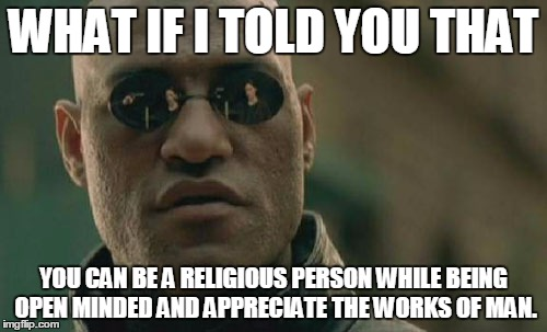 Matrix Morpheus | WHAT IF I TOLD YOU THAT YOU CAN BE A RELIGIOUS PERSON WHILE BEING OPEN MINDED AND APPRECIATE THE WORKS OF MAN. | image tagged in memes,matrix morpheus | made w/ Imgflip meme maker