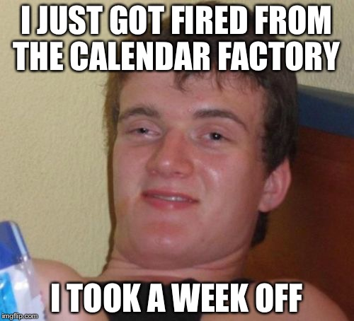 10 Guy Meme | I JUST GOT FIRED FROM THE CALENDAR FACTORY I TOOK A WEEK OFF | image tagged in memes,10 guy | made w/ Imgflip meme maker