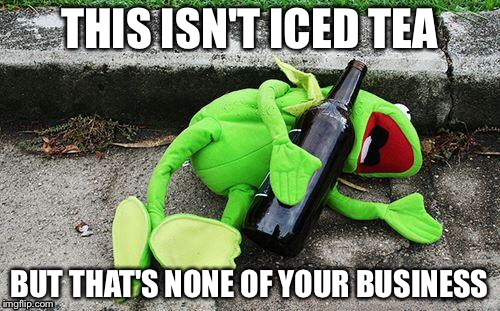 It Is Not Iced Tea | THIS ISN'T ICED TEA BUT THAT'S NONE OF YOUR BUSINESS | image tagged in drunk kermit,but thats none of my business | made w/ Imgflip meme maker