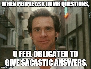 Being Sarcastic  | WHEN PEOPLE ASK DUMB QUESTIONS, U FEEL OBLIGATED TO GIVE SACASTIC ANSWERS, | image tagged in sarcasm | made w/ Imgflip meme maker