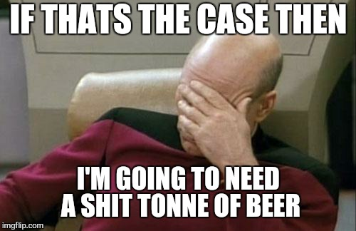 Captain Picard Facepalm Meme | IF THATS THE CASE THEN I'M GOING TO NEED A SHIT TONNE OF BEER | image tagged in memes,captain picard facepalm | made w/ Imgflip meme maker