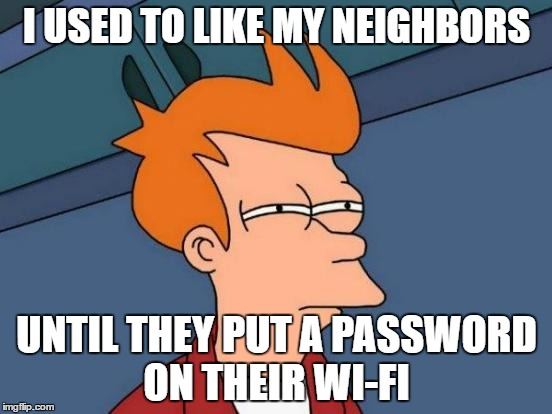 love thy neighbour  | I USED TO LIKE MY NEIGHBORS UNTIL THEY PUT A PASSWORD ON THEIR WI-FI | image tagged in memes,futurama fry,wi-fi | made w/ Imgflip meme maker