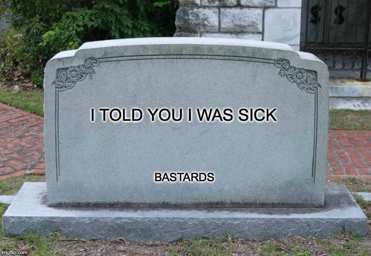 What would you like to get written on your tombstone? | I TOLD YOU I WAS SICK BASTARDS | image tagged in blank tombstone | made w/ Imgflip meme maker