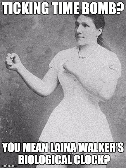 overly manly woman | TICKING TIME BOMB? YOU MEAN LAINA WALKER'S BIOLOGICAL CLOCK? | image tagged in overly manly woman | made w/ Imgflip meme maker