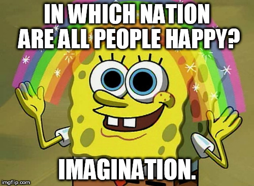 Imagination Spongebob Meme | IN WHICH NATION ARE ALL PEOPLE HAPPY? IMAGINATION. | image tagged in memes,imagination spongebob | made w/ Imgflip meme maker