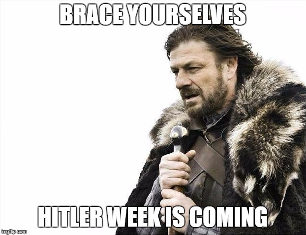 Hitler week will be April 17th to April 24th! Don't be hateful, just be funny! | BRACE YOURSELVES HITLER WEEK IS COMING | image tagged in memes,brace yourselves x is coming,hitler week | made w/ Imgflip meme maker