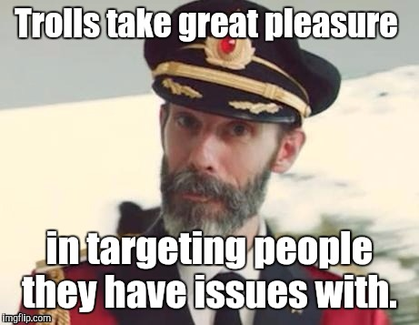1i5xk1.jpg | Trolls take great pleasure in targeting people they have issues with. | image tagged in 1i5xk1jpg | made w/ Imgflip meme maker