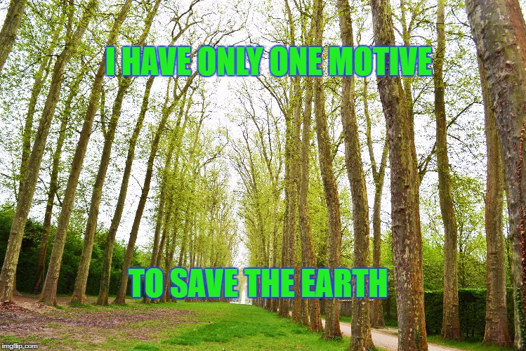 I HAVE ONLY ONE MOTIVE TO SAVE THE EARTH | image tagged in sustainability,save the earth,trees | made w/ Imgflip meme maker