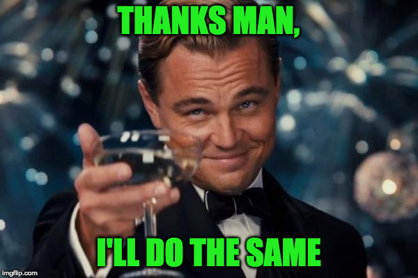Leonardo Dicaprio Cheers Meme | THANKS MAN, I'LL DO THE SAME | image tagged in memes,leonardo dicaprio cheers | made w/ Imgflip meme maker