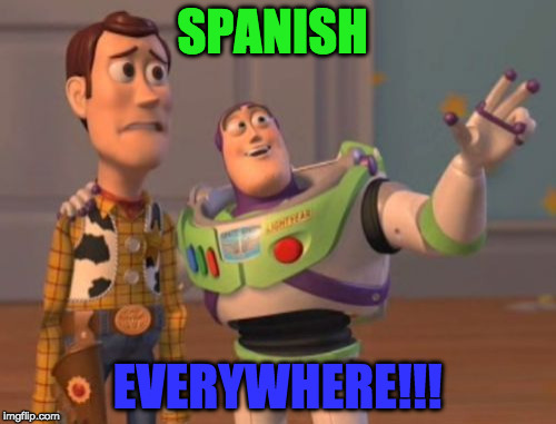 X, X Everywhere Meme | SPANISH EVERYWHERE!!! | image tagged in memes,x x everywhere | made w/ Imgflip meme maker