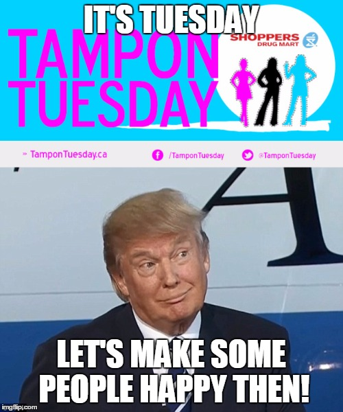 It's Tampon Tuesday, time to make those people happy y'all | IT'S TUESDAY LET'S MAKE SOME PEOPLE HAPPY THEN! | image tagged in tampon,tuesday,memes,trump,good idea bad idea,politics suck | made w/ Imgflip meme maker