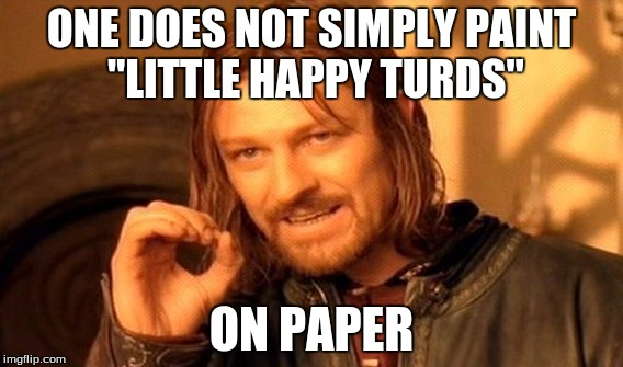 "One Does Not Simply Meme | ONE DOES NOT SIMPLY PAINT ""LITTLE HAPPY TURDS"" ON PAPER 