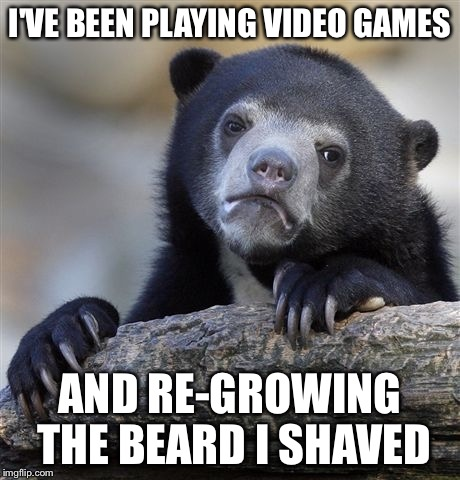 Confession Bear Meme | I'VE BEEN PLAYING VIDEO GAMES AND RE-GROWING THE BEARD I SHAVED | image tagged in memes,confession bear | made w/ Imgflip meme maker